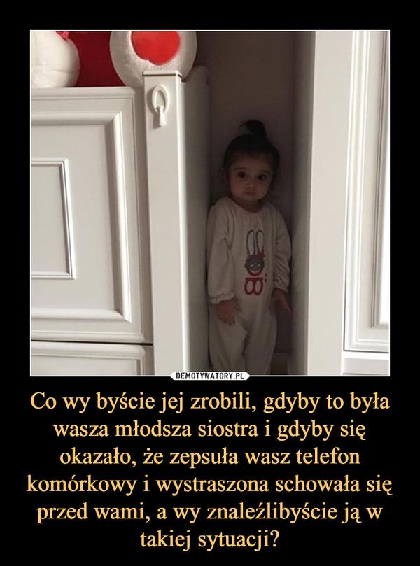 Co wy byście jej zrobili, gdyby to była wasza młodsza siostra i gdyby się okazało, że zepsuła wasz telefon komórkowy i wystraszona schowała się przed wami, a wy znaleźlibyście ją w takiej sytuacji? –