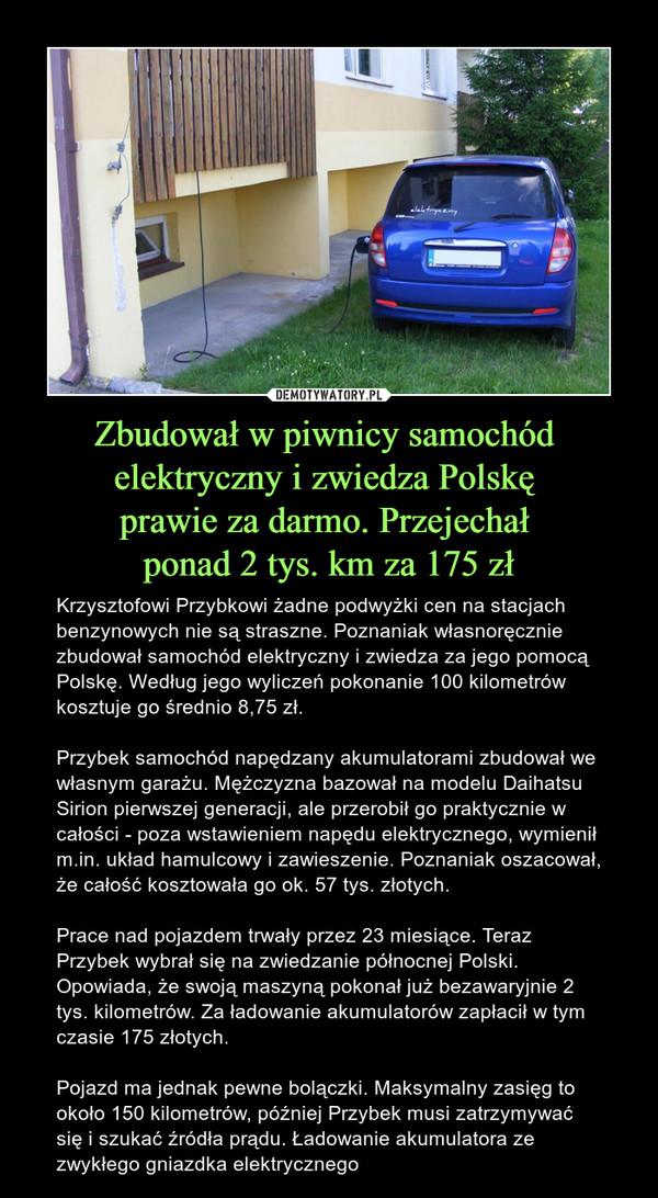 Zbudował w piwnicy samochód elektryczny i zwiedza Polskę prawie za darmo. Przejechał ponad 2 tys. km za 175 zł – Krzysztofowi Przybkowi żadne podwyżki cen na stacjach benzynowych nie są straszne. Poznaniak własnoręcznie zbudował samochód elektryczny i zwiedza za jego pomocą Polskę. Według jego wyliczeń pokonanie 100 kilometrów kosztuje go średnio 8,75 zł.Przybek samochód napędzany akumulatorami zbudował we własnym garażu. Mężczyzna bazował na modelu Daihatsu Sirion pierwszej generacji, ale przerobił go praktycznie w całości - poza wstawieniem napędu elektrycznego, wymienił m.in. układ hamulcowy i zawieszenie. Poznaniak oszacował, że całość kosztowała go ok. 57 tys. złotych.Prace nad pojazdem trwały przez 23 miesiące. Teraz Przybek wybrał się na zwiedzanie północnej Polski. Opowiada, że swoją maszyną pokonał już bezawaryjnie 2 tys. kilometrów. Za ładowanie akumulatorów zapłacił w tym czasie 175 złotych.Pojazd ma jednak pewne bolączki. Maksymalny zasięg to około 150 kilometrów, później Przybek musi zatrzymywać się i szukać źródła prądu. Ładowanie akumulatora ze zwykłego gniazdka elektrycznego