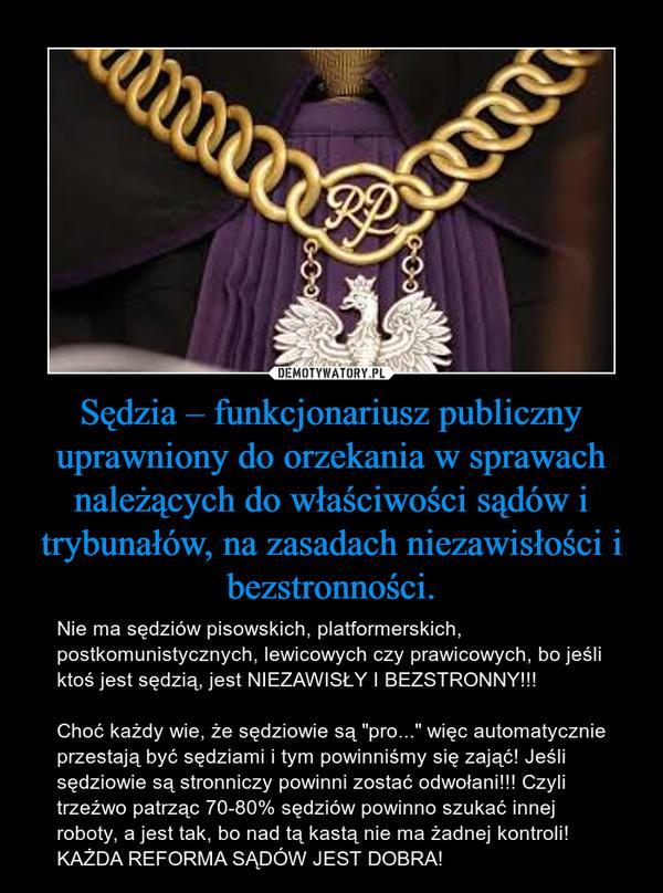 """Sędzia – funkcjonariusz publiczny uprawniony do orzekania w sprawach należących do właściwości sądów i trybunałów, na zasadach niezawisłości i bezstronności. – Nie ma sędziów pisowskich, platformerskich, postkomunistycznych, lewicowych czy prawicowych, bo jeśli ktoś jest sędzią, jest NIEZAWISŁY I BEZSTRONNY!!! Choć każdy wie, że sędziowie są """"pro..."""" więc automatycznie przestają być sędziami i tym powinniśmy się zająć! Jeśli sędziowie są stronniczy powinni zostać odwołani!!! Czyli trzeźwo patrząc 70-80% sędziów powinno szukać innej roboty, a jest tak, bo nad tą kastą nie ma żadnej kontroli! KAŻDA REFORMA SĄDÓW JEST DOBRA!"""