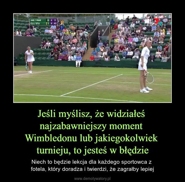 Jeśli myślisz, że widziałeś najzabawniejszy moment Wimbledonu lub jakiegokolwiek turnieju, to jesteś w błędzie – Niech to będzie lekcja dla każdego sportowca z fotela, który doradza i twierdzi, że zagrałby lepiej