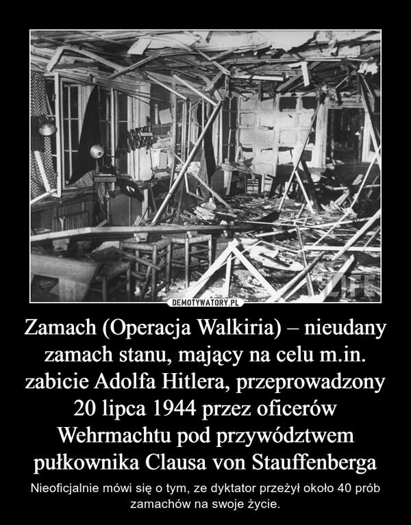 Zamach (Operacja Walkiria) – nieudany zamach stanu, mający na celu m.in. zabicie Adolfa Hitlera, przeprowadzony 20 lipca 1944 przez oficerów Wehrmachtu pod przywództwem pułkownika Clausa von Stauffenberga – Nieoficjalnie mówi się o tym, ze dyktator przeżył około 40 prób zamachów na swoje życie.