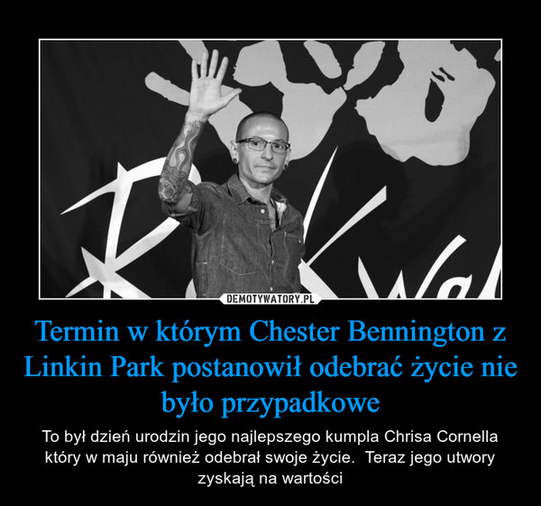 Termin w którym Chester Bennington z Linkin Park postanowił odebrać życie nie było przypadkowe – To był dzień urodzin jego najlepszego kumpla Chrisa Cornella który w maju również odebrał swoje życie.  Teraz jego utwory zyskają na wartości