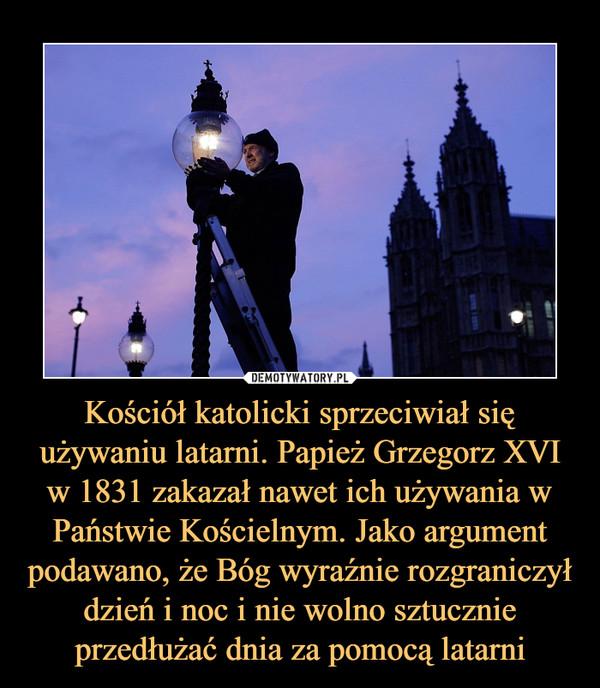 Kościół katolicki sprzeciwiał się używaniu latarni. Papież Grzegorz XVI w 1831 zakazał nawet ich używania w Państwie Kościelnym. Jako argument podawano, że Bóg wyraźnie rozgraniczył dzień i noc i nie wolno sztucznie przedłużać dnia za pomocą latarni –
