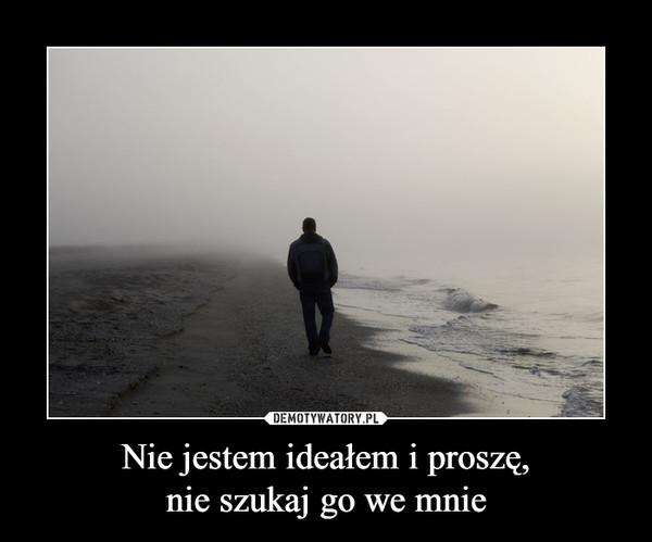 Nie jestem ideałem i proszę,nie szukaj go we mnie –