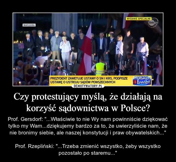 """Czy protestujący myślą, że działają na korzyść sądownictwa w Polsce? – Prof. Gersdorf: """"...Właściwie to nie Wy nam powinniście dziękować tylko my Wam...dziękujemy bardzo za to, że uwierzyliście nam, że nie bronimy siebie, ale naszej konstytucji i praw obywatelskich...""""Prof. Rzepliński: """"...Trzeba zmienić wszystko, żeby wszystko pozostało po staremu..."""""""