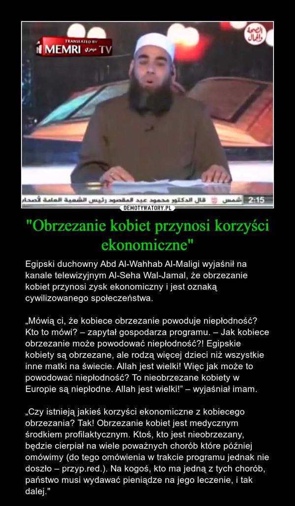 """""""Obrzezanie kobiet przynosi korzyści ekonomiczne"""" – Egipski duchowny Abd Al-Wahhab Al-Maligi wyjaśnił na kanale telewizyjnym Al-Seha Wal-Jamal, że obrzezanie kobiet przynosi zysk ekonomiczny i jest oznaką cywilizowanego społeczeństwa.""""Mówią ci, że kobiece obrzezanie powoduje niepłodność? Kto to mówi? – zapytał gospodarza programu. – Jak kobiece obrzezanie może powodować niepłodność?! Egipskie kobiety są obrzezane, ale rodzą więcej dzieci niż wszystkie inne matki na świecie. Allah jest wielki! Więc jak może to powodować niepłodność? To nieobrzezane kobiety w Europie są niepłodne. Allah jest wielki!"""" – wyjaśniał imam.""""Czy istnieją jakieś korzyści ekonomiczne z kobiecego obrzezania? Tak! Obrzezanie kobiet jest medycznym środkiem profilaktycznym. Ktoś, kto jest nieobrzezany, będzie cierpiał na wiele poważnych chorób które później omówimy (do tego omówienia w trakcie programu jednak nie doszło – przyp.red.). Na kogoś, kto ma jedną z tych chorób, państwo musi wydawać pieniądze na jego leczenie, i tak dalej."""""""