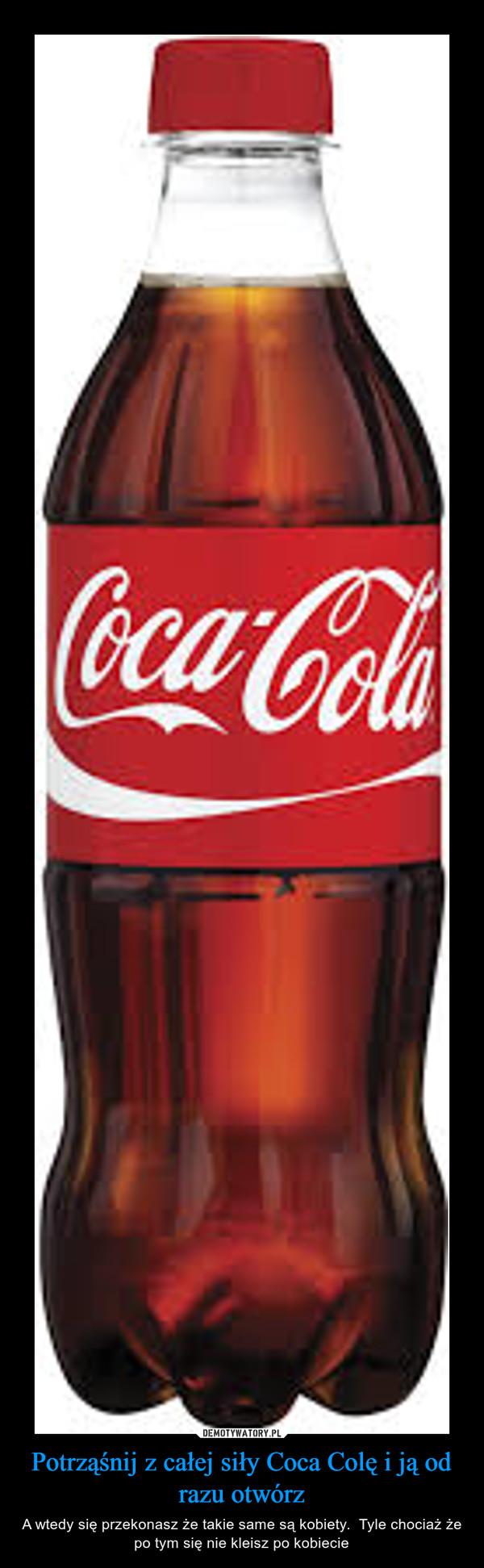 Potrząśnij z całej siły Coca Colę i ją od razu otwórz – A wtedy się przekonasz że takie same są kobiety.  Tyle chociaż że po tym się nie kleisz po kobiecie