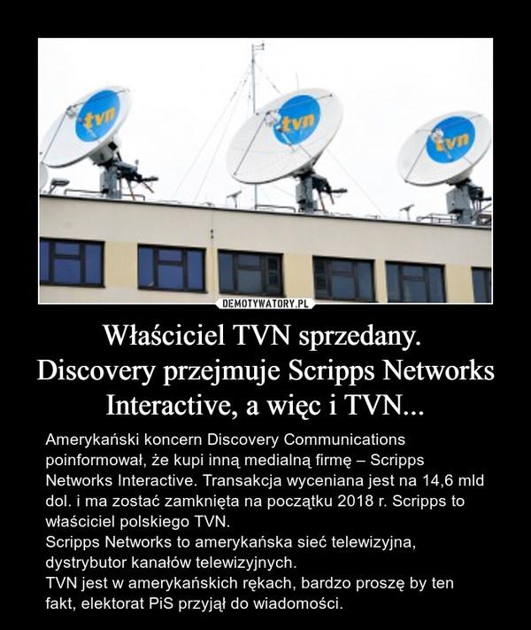 Właściciel TVN sprzedany. Discovery przejmuje Scripps Networks Interactive, a więc i TVN... – Amerykański koncern Discovery Communications poinformował, że kupi inną medialną firmę – Scripps Networks Interactive. Transakcja wyceniana jest na 14,6 mld dol. i ma zostać zamknięta na początku 2018 r. Scripps to właściciel polskiego TVN. Scripps Networks to amerykańska sieć telewizyjna, dystrybutor kanałów telewizyjnych.TVN jest w amerykańskich rękach, bardzo proszę by ten fakt, elektorat PiS przyjął do wiadomości.