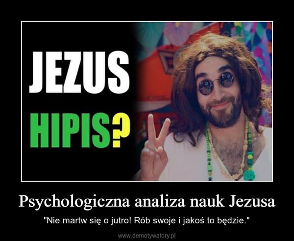 """Psychologiczna analiza nauk Jezusa – """"Nie martw się o jutro! Rób swoje i jakoś to będzie."""""""