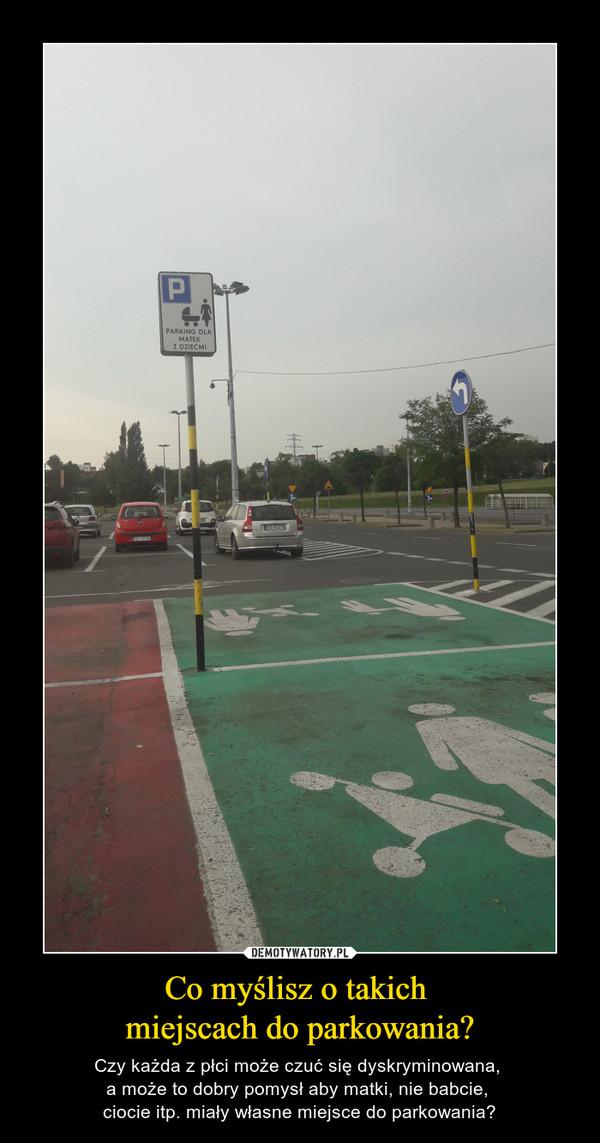 Co myślisz o takich miejscach do parkowania? – Czy każda z płci może czuć się dyskryminowana, a może to dobry pomysł aby matki, nie babcie, ciocie itp. miały własne miejsce do parkowania?