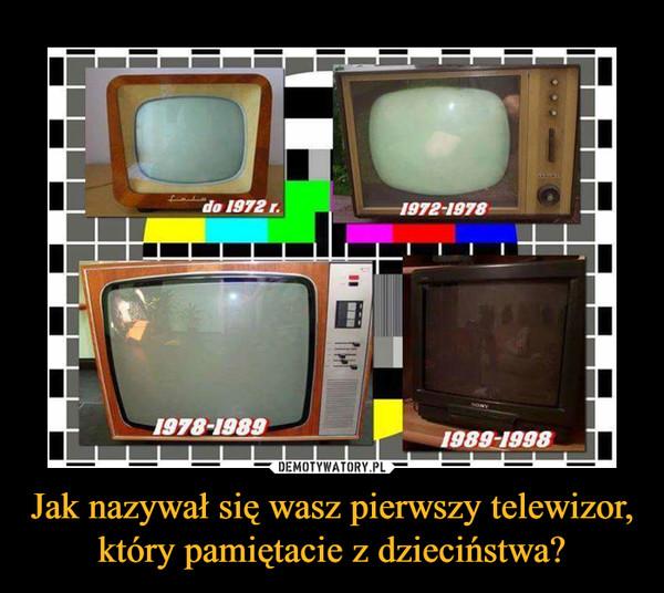 Jak nazywał się wasz pierwszy telewizor, który pamiętacie z dzieciństwa? –