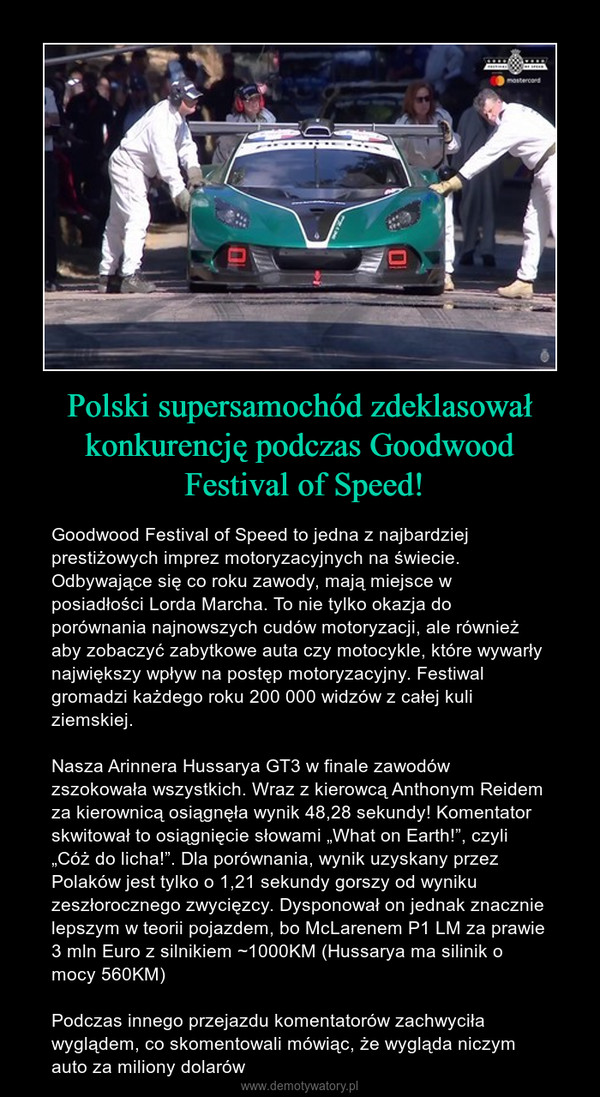 """Polski supersamochód zdeklasował konkurencję podczas Goodwood Festival of Speed! – Goodwood Festival of Speed to jedna z najbardziej prestiżowych imprez motoryzacyjnych na świecie. Odbywające się co roku zawody, mają miejsce w posiadłości Lorda Marcha. To nie tylko okazja do porównania najnowszych cudów motoryzacji, ale również aby zobaczyć zabytkowe auta czy motocykle, które wywarły największy wpływ na postęp motoryzacyjny. Festiwal gromadzi każdego roku 200 000 widzów z całej kuli ziemskiej.Nasza Arinnera Hussarya GT3 w finale zawodów zszokowała wszystkich. Wraz z kierowcą Anthonym Reidem za kierownicą osiągnęła wynik 48,28 sekundy! Komentator skwitował to osiągnięcie słowami """"What on Earth!"""", czyli """"Cóż do licha!"""". Dla porównania, wynik uzyskany przez Polaków jest tylko o 1,21 sekundy gorszy od wyniku zeszłorocznego zwycięzcy. Dysponował on jednak znacznie lepszym w teorii pojazdem, bo McLarenem P1 LM za prawie 3 mln Euro z silnikiem ~1000KM (Hussarya ma silinik o mocy 560KM)Podczas innego przejazdu komentatorów zachwyciła wyglądem, co skomentowali mówiąc, że wygląda niczym auto za miliony dolarów"""