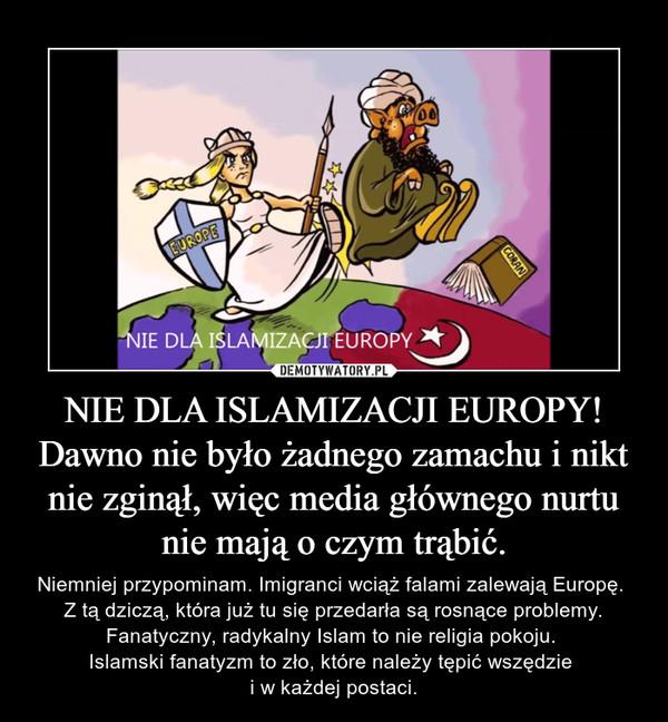 NIE DLA ISLAMIZACJI EUROPY!Dawno nie było żadnego zamachu i nikt nie zginął, więc media głównego nurtu nie mają o czym trąbić. – Niemniej przypominam. Imigranci wciąż falami zalewają Europę. Z tą dziczą, która już tu się przedarła są rosnące problemy. Fanatyczny, radykalny Islam to nie religia pokoju. Islamski fanatyzm to zło, które należy tępić wszędzie i w każdej postaci.