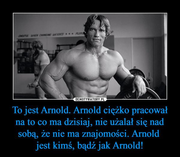 To jest Arnold. Arnold ciężko pracował na to co ma dzisiaj, nie użalał się nad sobą, że nie ma znajomości. Arnold jest kimś, bądź jak Arnold! –