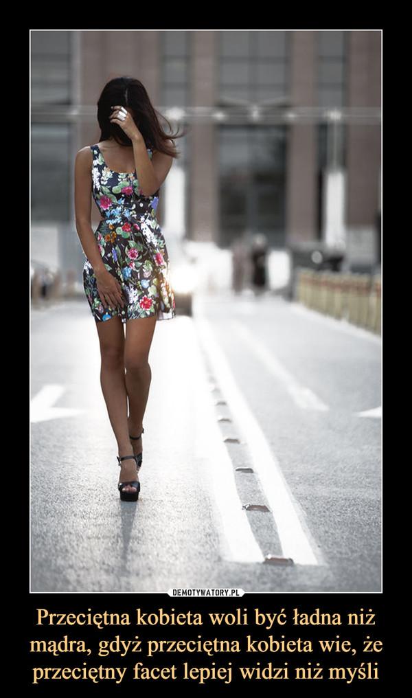 Przeciętna kobieta woli być ładna niż mądra, gdyż przeciętna kobieta wie, że przeciętny facet lepiej widzi niż myśli –