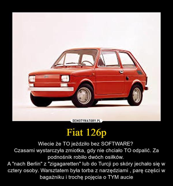 """Fiat 126p – Wiecie że TO jeździło bez SOFTWARE? Czasami wystarczyła zmiotka, gdy nie chciało TO odpalić. Za podnośnik robiło dwóch osiłków. A """"nach Berlin"""" z """"zigagaretten"""" lub do Turcji po skóry jechało się w cztery osoby. Warsztatem była torba z narzędziami , parę części w bagażniku i trochę pojęcia o TYM aucie"""