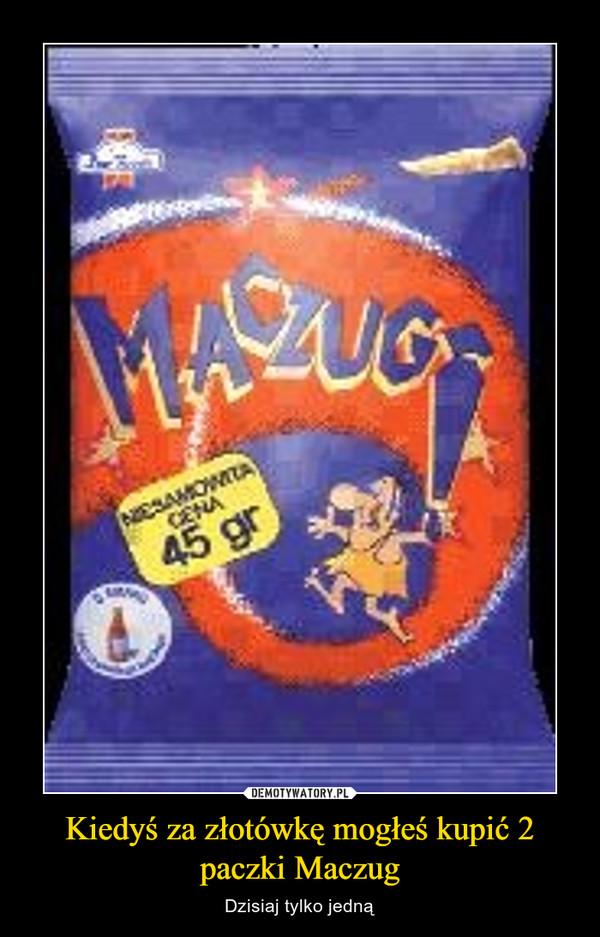 Kiedyś za złotówkę mogłeś kupić 2 paczki Maczug – Dzisiaj tylko jedną