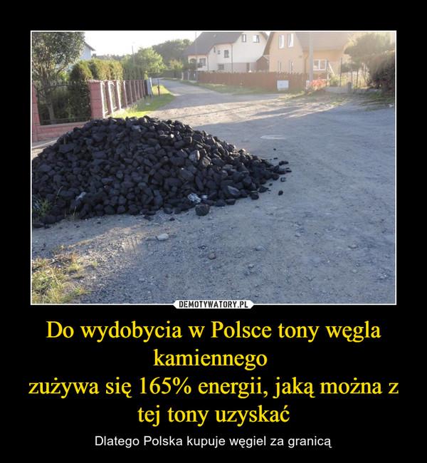 Do wydobycia w Polsce tony węgla kamiennego zużywa się 165% energii, jaką można z tej tony uzyskać – Dlatego Polska kupuje węgiel za granicą