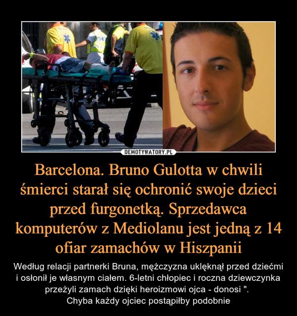 """Barcelona. Bruno Gulotta w chwili śmierci starał się ochronić swoje dzieci przed furgonetką. Sprzedawca komputerów z Mediolanu jest jedną z 14 ofiar zamachów w Hiszpanii – Według relacji partnerki Bruna, mężczyzna uklęknął przed dziećmi i osłonił je własnym ciałem. 6-letni chłopiec i roczna dziewczynka przeżyli zamach dzięki heroizmowi ojca - donosi """". Chyba każdy ojciec postąpiłby podobnie"""