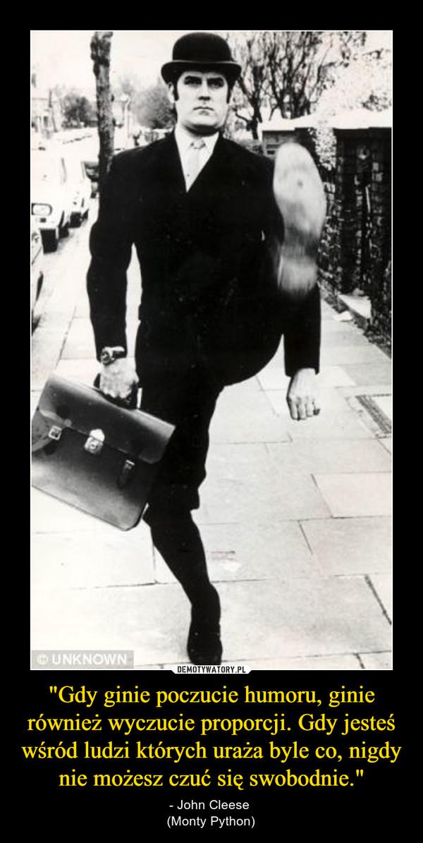 """""""Gdy ginie poczucie humoru, ginie również wyczucie proporcji. Gdy jesteś wśród ludzi których uraża byle co, nigdy nie możesz czuć się swobodnie."""" – - John Cleese (Monty Python)"""