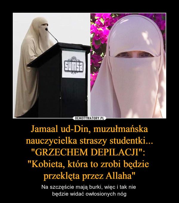"""Jamaal ud-Din, muzułmańska nauczycielka straszy studentki... """"GRZECHEM DEPILACJI"""": """"Kobieta, która to zrobi będzie przeklęta przez Allaha"""" – Na szczęście mają burki, więc i tak nie będzie widać owłosionych nóg"""