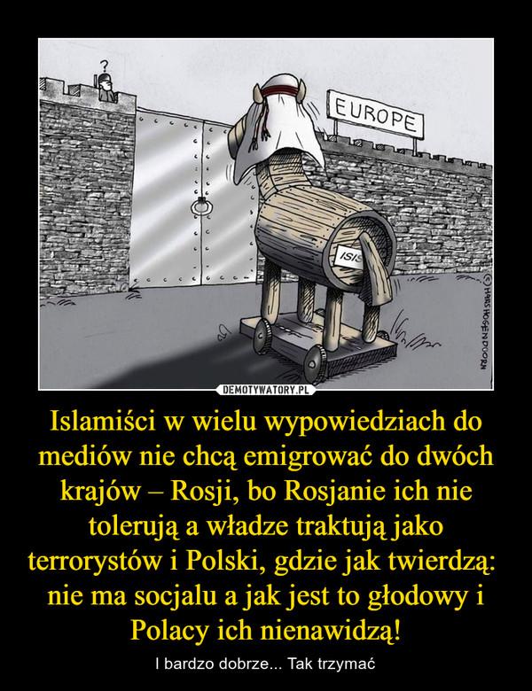 Islamiści w wielu wypowiedziach do mediów nie chcą emigrować do dwóch krajów – Rosji, bo Rosjanie ich nie tolerują a władze traktują jako terrorystów i Polski, gdzie jak twierdzą:  nie ma socjalu a jak jest to głodowy i Polacy ich nienawidzą! – I bardzo dobrze... Tak trzymać