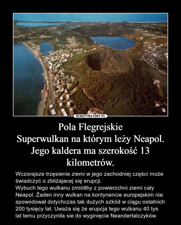 Pola FlegrejskieSuperwulkan na którym leży Neapol.Jego kaldera ma szerokość 13 kilometrów. – Wczorajsze trzęsienie ziemi w jego zachodniej części może świadczyć o zbliżajacej się erupcji. Wybuch tego wulkanu zmiótłby z powierzchni ziemi cały Neapol. Żaden inny wulkan na kontynencie europejskim nie spowodował dotychczas tak dużych szkód w ciągu ostatnich 200 tysięcy lat. Uważa się że erupcja tego wulkanu 40 tys lat temu przyczyniła sie do wyginięcia Neandertalczyków.