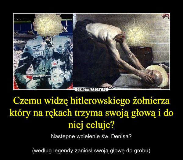 Czemu widzę hitlerowskiego żołnierza który na rękach trzyma swoją głową i do niej celuje? – Następne wcielenie św. Denisa?(według legendy zaniósł swoją głowę do grobu)