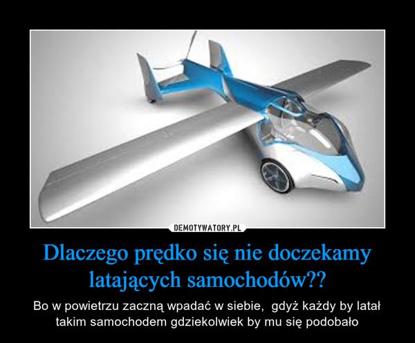 Dlaczego prędko się nie doczekamy latających samochodów?? – Bo w powietrzu zaczną wpadać w siebie,  gdyż każdy by latał takim samochodem gdziekolwiek by mu się podobało