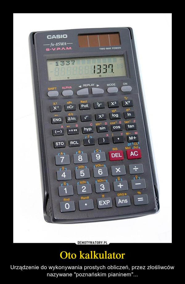 """Oto kalkulator – Urządzenie do wykonywania prostych obliczeń, przez złośliwców nazywane """"poznańskim pianinem""""..."""