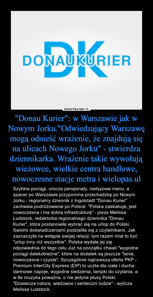 """""""Donau Kurier"""": w Warszawie jak w Nowym Jorku.""""Odwiedzający Warszawę mogą odnieść wrażenie, że znajdują się na ulicach Nowego Jorku"""" - stwierdza dziennikarka. Wrażenie takie wywołują wieżowce, wielkie centra handlowe, nowoczesne stacje metra i wielopas.ul – Szybkie pociągi, urocze pensjonaty, nietypowe menu, a spacer po Warszawie przypomina przechadzkę po Nowym Jorku - regionalny dziennik z Ingolstadt """"Donau Kurier"""" zachwala podróżowanie po Polsce. """"Polska zaskakuje, jest nowoczesna i ma dobrą infrastrukturę"""" - pisze Melissa Ludstock, redaktorka regionalnego dziennika """"Donau Kurier"""", która postanowiła wybrać się na urlop do Polski. Swoimi doświadczeniami podzieliła się z czytelnikami. Jak zaznaczyła na wstępie swojej relacji, tym razem miał to być """"urlop inny niż wszystkie"""". Polska wydała jej się odpowiednia do tego celu.Już na początku chwali """"wygodne pociągi dalekobieżne"""", które na dodatek są jeszcze """"tanie, nowoczesne i czyste"""". Szczególnie najnowsza oferta PKP - Premium InterCity Express (EIP) to uczta dla ciała i ducha: darmowe napoje, wygodne siedzenia, lampki do czytania, a w tle muzyka poważna. o nie jedyne plusy Polski. """"Dziewicza natura, wieżowce i serdeczni ludzie"""" - wylicza Melissa Ludstock."""