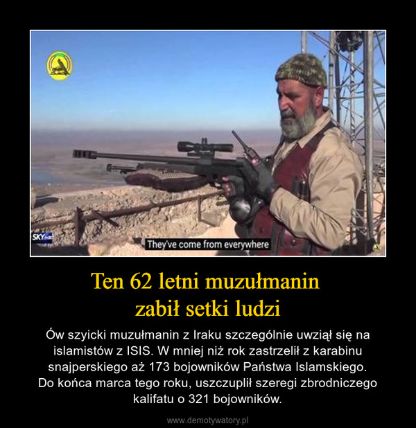 Ten 62 letni muzułmanin zabił setki ludzi – Ów szyicki muzułmanin z Iraku szczególnie uwziął się na islamistów z ISIS. W mniej niż rok zastrzelił z karabinu snajperskiego aż 173 bojowników Państwa Islamskiego.Do końca marca tego roku, uszczuplił szeregi zbrodniczego kalifatu o 321 bojowników.