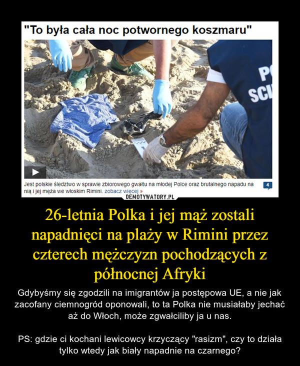 """26-letnia Polka i jej mąż zostali napadnięci na plaży w Rimini przez czterech mężczyzn pochodzących z północnej Afryki – Gdybyśmy się zgodzili na imigrantów ja postępowa UE, a nie jak zacofany ciemnogród oponowali, to ta Polka nie musiałaby jechać aż do Włoch, może zgwałciliby ja u nas.PS: gdzie ci kochani lewicowcy krzyczący """"rasizm"""", czy to działa tylko wtedy jak biały napadnie na czarnego?"""