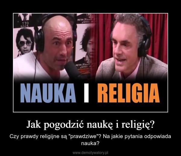 """Jak pogodzić naukę i religię? – Czy prawdy religijne są """"prawdziwe""""? Na jakie pytania odpowiada nauka?"""
