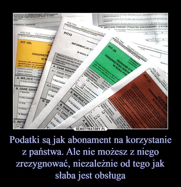 Podatki są jak abonament na korzystanie z państwa. Ale nie możesz z niego zrezygnować, niezależnie od tego jak słaba jest obsługa –