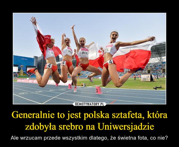 Generalnie to jest polska sztafeta, która zdobyła srebro na Uniwersjadzie – Ale wrzucam przede wszystkim dlatego, że świetna fota, co nie?