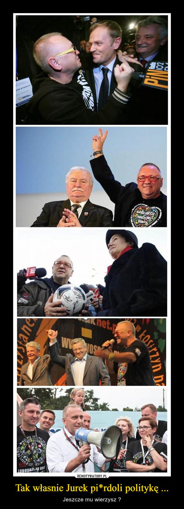 Tak własnie Jurek pi*rdoli politykę ... – Jeszcze mu wierzysz ?