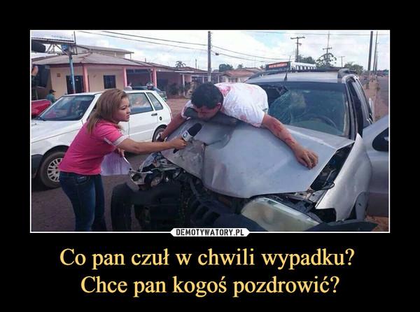 Co pan czuł w chwili wypadku? Chce pan kogoś pozdrowić? –