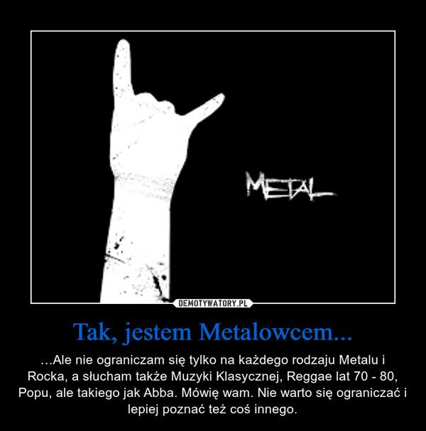 Tak, jestem Metalowcem... – …Ale nie ograniczam się tylko na każdego rodzaju Metalu i Rocka, a słucham także Muzyki Klasycznej, Reggae lat 70 - 80, Popu, ale takiego jak Abba. Mówię wam. Nie warto się ograniczać i lepiej poznać też coś innego.