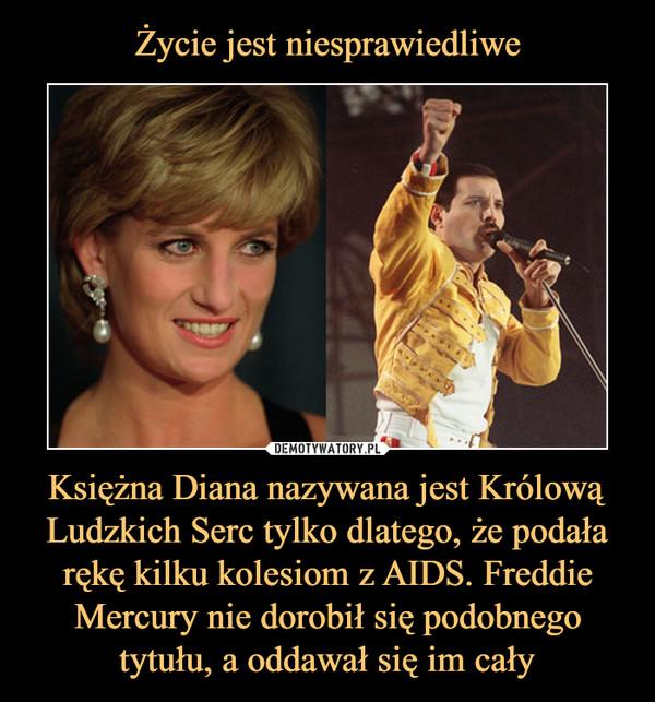 Księżna Diana nazywana jest Królową Ludzkich Serc tylko dlatego, że podała rękę kilku kolesiom z AIDS. Freddie Mercury nie dorobił się podobnego tytułu, a oddawał się im cały –