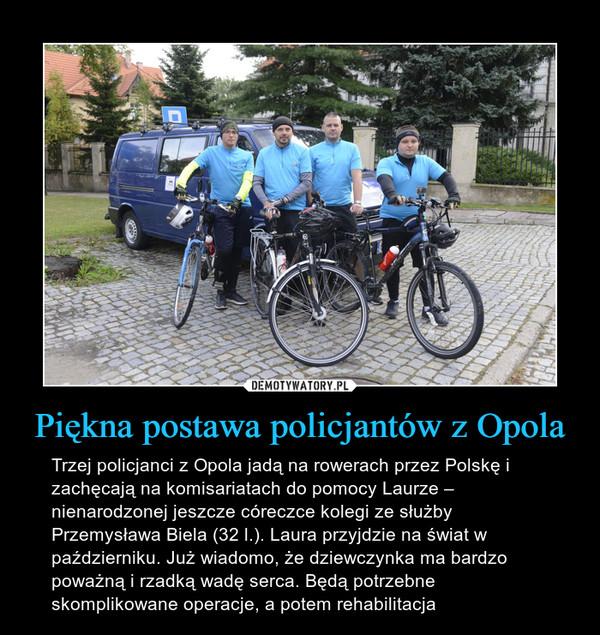 Piękna postawa policjantów z Opola – Trzej policjanci z Opola jadą na rowerach przez Polskę i zachęcają na komisariatach do pomocy Laurze – nienarodzonej jeszcze córeczce kolegi ze służby Przemysława Biela (32 l.). Laura przyjdzie na świat w październiku. Już wiadomo, że dziewczynka ma bardzo poważną i rzadką wadę serca. Będą potrzebne skomplikowane operacje, a potem rehabilitacja