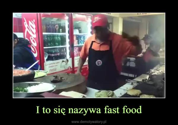 I to się nazywa fast food –