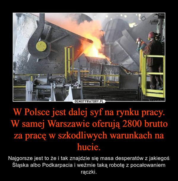 W Polsce jest dalej syf na rynku pracy. W samej Warszawie oferują 2800 brutto za pracę w szkodliwych warunkach na hucie. – Najgorsze jest to że i tak znajdzie się masa desperatów z jakiegoś Śląska albo Podkarpacia i weźmie taką robotę z pocałowaniem rączki.
