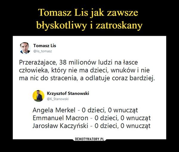 –  Tomasz LisPrzerażające, 38 milionów ludzi na łasce człowieka, który nie ma dzieci, wnuków i nie ma nic do stracenia, a odlatuje coraz bardziej.Krzysztof StanowskiAngela Merkel - 0 dzieci, 0 wnucząt Emmanuel Macron - 0 dzieci, 0 wnucząt Jarosław Kaczyński - 0 dzieci, 0 wnucząt