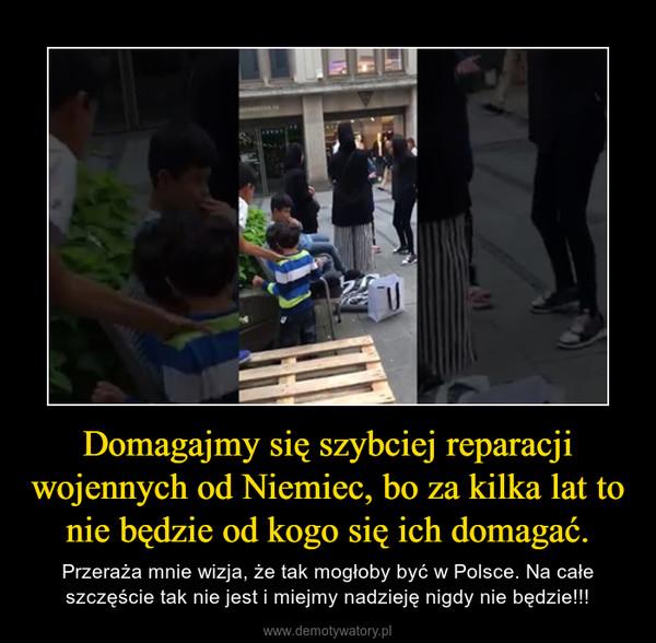 Domagajmy się szybciej reparacji wojennych od Niemiec, bo za kilka lat to nie będzie od kogo się ich domagać. – Przeraża mnie wizja, że tak mogłoby być w Polsce. Na całe szczęście tak nie jest i miejmy nadzieję nigdy nie będzie!!!