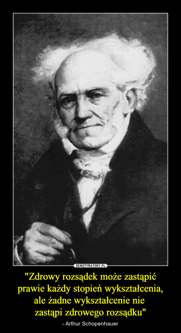 """""""Zdrowy rozsądek może zastąpić prawie każdy stopień wykształcenia, ale żadne wykształcenie nie zastąpi zdrowego rozsądku"""" – - Arthur Schopenhauer"""