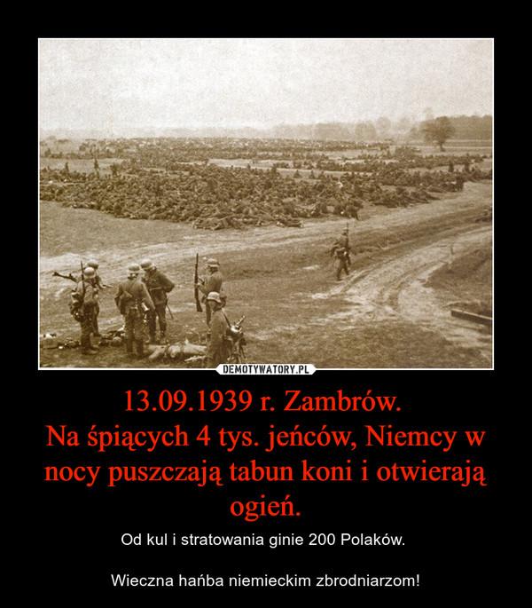 13.09.1939 r. Zambrów. Na śpiących 4 tys. jeńców, Niemcy w nocy puszczają tabun koni i otwierają ogień. – Od kul i stratowania ginie 200 Polaków. Wieczna hańba niemieckim zbrodniarzom!