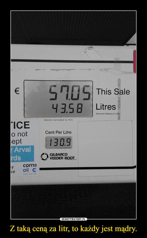 Z taką ceną za litr, to każdy jest mądry.