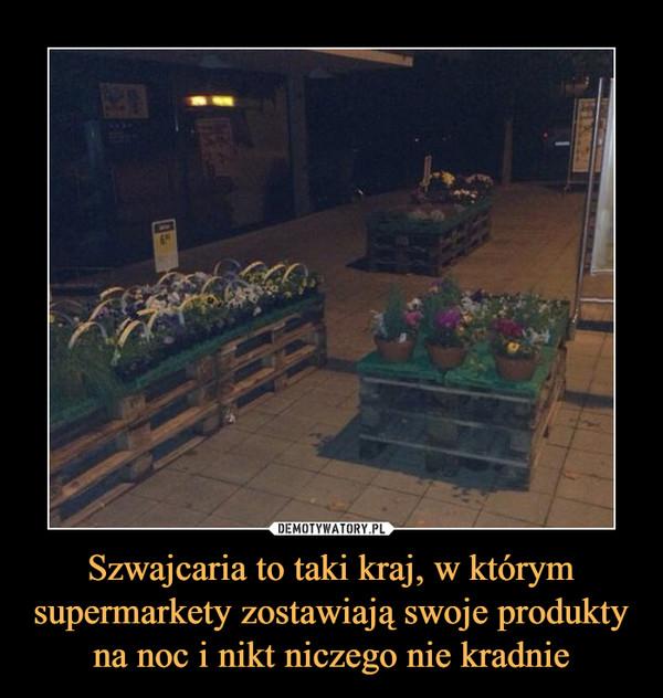 Szwajcaria to taki kraj, w którym supermarkety zostawiają swoje produkty na noc i nikt niczego nie kradnie –