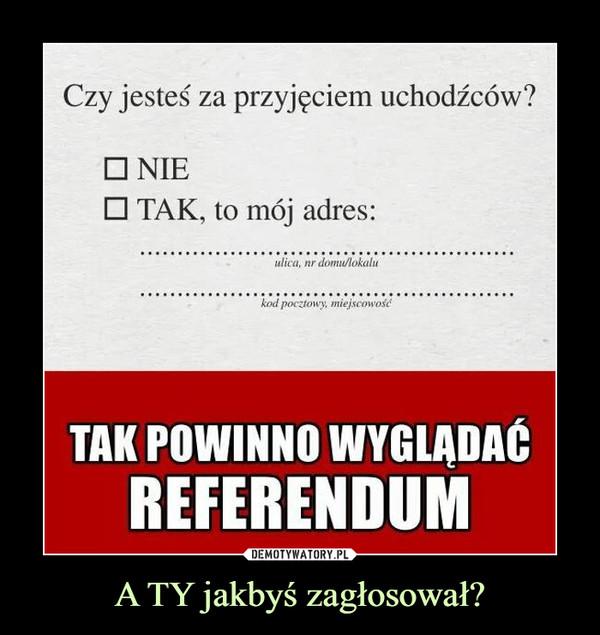 A TY jakbyś zagłosował? –